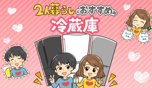 【2021年版】二人暮らしにオススメの冷蔵庫ランキング3選!選び方のポイントを参考に二人暮らしにピッタリの冷蔵庫を紹介します。